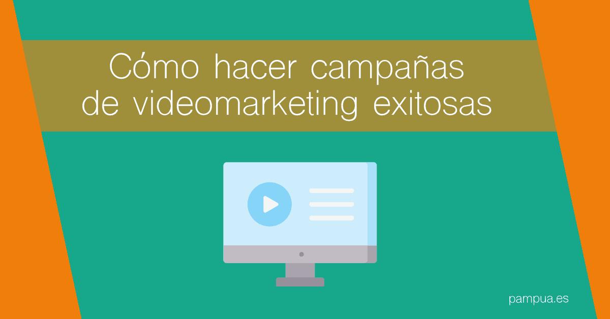 Cómo hacer campañas de videomarketing exitosas